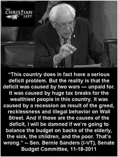 "Bernie Sanders summed it all up, succinctly and to the point, ""This Country does in fact have a serious deficit problem. But the reality is that the deficit was caused by two wars—upaid for. It was caused by huge tax breaks for the wealthiest people in this country. It was caused by a recession as result of the greed, recklessness and illegal behavior on Wall Street."
