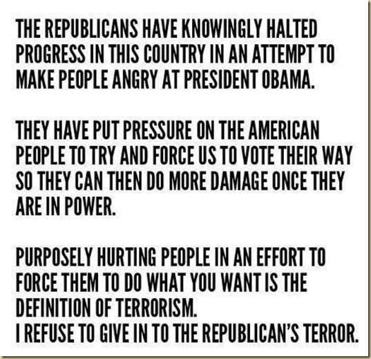 The Republicans have knowingly halted progress in this country in an attempt to make people angry at President Obama. They have put pressure on the American People to try and force us to vote their way so they can then do more damage once they are in power. Purposely hurting people in an effort to force them to do what you want is the DEFINITION OF TERRORISM. I REFUSE to give in to the Republican's TERROR.
