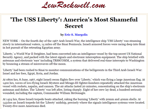 'The USS Liberty': America's Most Shameful Secret up to that time! by Eric S. Margolis, NEW YORK – On the fourth day of the 1967 Arab Israeli War, the intelligence ship 'USS Liberty' was steaming slowly in international waters, 14 miles off the Sinai Peninsula. Israeli armored forces were racing deep into Sinai in hot pursuit of the retreating Egyptian army. 'Liberty,' a World War II freighter, had been converted into an intelligence vessel by the top-secret US National Security Agency, and packed with the latest signals and electronic interception equipment. The ship bristled with antennas and electronic 'ears' including TRSSCOMM, a system that delivered real-time intercepts to Washington by bouncing a stream of microwaves off the moon. 'Liberty' had been rushed to Sinai to monitor communications of the belligerents in the Third Arab Israeli War: Israel and her foes, Egypt, Syria, and Jordan.At 0800 hrs, 8 June, 1967, eight Israeli recon flights flew over 'Liberty,' which was flying a large American flag. At 1400 hrs, waves of low-flying Israeli Mystere and Mirage-III fighter-bombers repeatedly attacked the American vessel with rockets, napalm, and cannon. The air attacks lasted 20 minutes, concentrating on the ship's electronic antennas and dishes. The 'Liberty' was left afire, listing sharply. Eight of her crew lay dead, a hundred seriously wounded, including the captain, Commander William McGonagle. At 1424 hrs, three Israeli torpedo boats attacked, raking the burning 'Liberty' with 20mm and 40mm shells. At 1431hrs an Israeli torpedo hit the 'Liberty' midship, precisely where the signals intelligence systems were located. Twenty-five more Americans died.