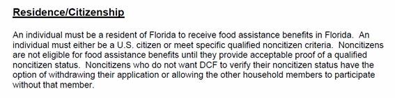 Residence/Citizenship FLORIDA:  An individual must be a resident of Florida to receive food assistance benefits in Florida. An individual must either be a U.S. citizen or meet specific qualified noncitizen criteria. Noncitizens are not eleigible for food assistance benefits until they provide acceptable proof of a qualified noncitizen status. Noncitizens who do not want DCF to verity their noncitizen status have the option of withdrawing their application or allowing the other houshold members to participate without that member.   EYEONCITRUS.COM
