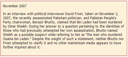 "In an interview with political interviewer David Frost, taken on November 2, 2007, the recently assassinated Pakistani politician, and Pakistan People's Party chairwoman, Benazir Bhutto, claimed that Bin Laden had been murdered by Omar Sheikh. During her answer to a question pertaining to the identities of those who had previously attempted her own assassination, Bhutto named Sheikh as a possible suspect while referring to him as ""the man who murdered Osama bin Laden."" Despite the weight of such a statement, neither Bhutto nor Frost attempted to clarify it and no other mainstream media appears to have further inquired about it.  Nov 2007   EYEONCITRUS.COM"