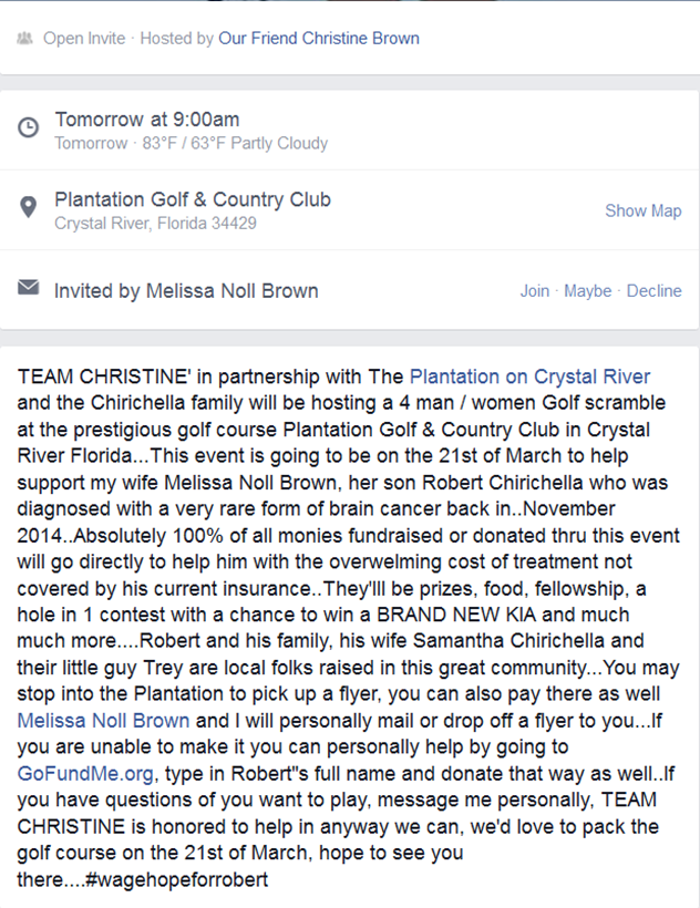 "TEAM CHRISTINE' in partnership with The Plantation on Crystal River and the Chirichella family will be hosting a 4 man / women Golf scramble at the prestigious golf course Plantation Golf & Country Club in Crystal River Florida...This event is going to be on the 21st of March to help support my wife Melissa Noll Brown, her son Robert Chirichella who was diagnosed with a very rare form of brain cancer back in..November 2014..Absolutely 100% of all monies fundraised or donated thru this event will go directly to help him with the overwelming cost of treatment not covered by his current insurance..They'lll be prizes, food, fellowship, a hole in 1 contest with a chance to win a BRAND NEW KIA and much much more....Robert and his family, his wife Samantha Chirichella and their little guy Trey are local folks raised in this great community...You may stop into the Plantation to pick up a flyer, you can also pay there as well Melissa Noll Brown and I will personally mail or drop off a flyer to you...If you are unable to make it you can personally help by going to GoFundMe.org, type in Robert""s full name and donate that way as well..If you have questions of you want to play, message me personally, TEAM CHRISTINE is honored to help in anyway we can, we'd love to pack the golf course on the 21st of March, hope to see you there....#wagehopeforrobert  EYEONCITRUS.COM"