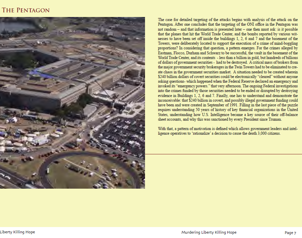 "The case for detailed targeting of the attacks begins with analysis of the attack on the Pentagon. After one concludes that the targeting of the ONI office in the Pentagon was not random – and that information is presented later – one then must ask: is it possible that the planes that hit the World Trade Center, and the bombs reported by various witnesses to have been set off inside the buildings 1, 2, 6 and 7 and the basement of the Towers, were deliberately located to support the execution of a crime of mind-boggling proportions? In considering that question, a pattern emerges. For the crimes alleged by Eastman, Flocco, Durham and Schwarz to be successful, the vault in the basement of the World Trade Center, and its contents - less than a billion in gold, but hundreds of billions of dollars of government securities - had to be destroyed. A critical mass of brokers from the major government security brokerages in the Twin Towers had to be eliminated to create chaos in the government securities market. A situation needed to be created wherein $240 billion dollars of covert securities could be electronically ""cleared"" without anyone asking questions- which happened when the Federal Reserve declared an emergency and invoked its ""emergency powers."" that very afternoon. The ongoing Federal investigations into the crimes funded by those securities needed to be ended or disrupted by destroying evidence in Buildings 1, 2, 6 and 7. Finally, one has to understand and demonstrate the inconceivable: that $240 billion in covert, and possibly illegal government funding could have been and were created in September of 1991. Filling in the last piece of the puzzle requires understanding 50 years of history of key financial organizations in the United States, understanding how U.S. Intelligence became a key source of their off-balance sheet accounts, and why this was sanctioned by every President since Truman."